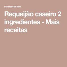 Requeijão caseiro 2 ingredientes - Mais receitas