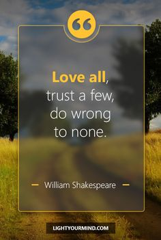 Love all, trust a few, do wrong to none. - William Shakespeare | Love Quotes | Inspirational Quotes