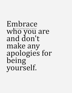Embrace who you are and don't make any apologies for being yourself.