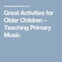Great Activities for Older Children – Teaching Primary Music