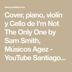 Cover, piano, violín y Cello de I'm Not The Only One by Sam Smith, Músicos Agez - YouTube Santiago de Chile.
