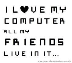I love my computer, all my friends live in it    Funny, unique and quirky (and sometimes downright rude) sports, fitness and booze themed gifts, cards and artwork  www.worrylessdesign