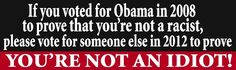 """If you voted for Obama in 2008 to prove you're not a racist, please vote for someone else in 2012 to prove you're not an idiot!    Proudly display your political identity!    SIZE: 3"""" x 10""""  Weatherproof/UV protection  Non-residue  http://patriotdepot.com/prove-youre-not-an-idiot-bumper-sticker/"""