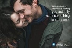The best feeling in the world is knowing you actually mean something to someone.