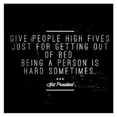 Give people high fives just for getting out of bed. Being a person is hard sometimes. Kid President