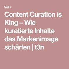 Content Curation is King – Wie kuratierte Inhalte das Markenimage schärfen   t3n
