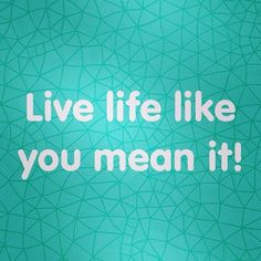 Live life like you mean it!