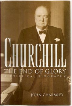 Churchill, the End of Glory: A Political Biography by John Charmley
