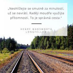 Neohlížejte se smutně za minulostí, už se nevrátí.  Raději moudře využijte přítomnosti. To je správná cesta. - Henry Wadsworth Longfellow Live Your Life, Real Life, James Joyce, True Quotes, Motto, Quotations, Humor, Thoughts, Motivation
