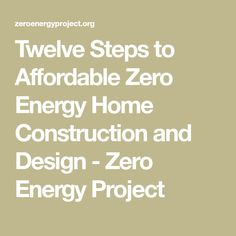Twelve Steps to Affordable Zero Energy Home Construction and Design - Zero Energy Project