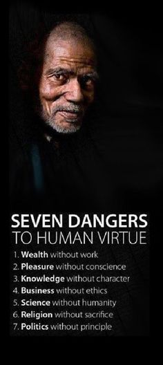 Seven dangers to human virtue 1 Wealth without work 2 pleasure without conscience 3 knowledge without character 4 Business without ethics 5 Science without humanity 6 Religion without sacrifice 7 Politics without principle - Love of Life Quotes Quotable Quotes, Wisdom Quotes, Quotes To Live By, Me Quotes, Motivational Quotes, Inspirational Quotes, Positive Quotes, Facts Of Life Quotes, Quote Life