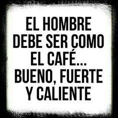 El Hombre debe ser como el Café... Bueno, Fuerte y Caliente