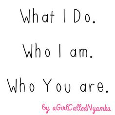 What I do. Who I am. Who You are