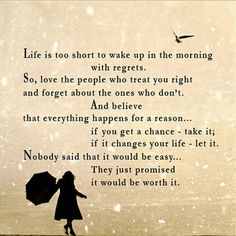 life is too short to wake up with regrets. so, love the people who treat you right and forget about the ones who don%u2019t. believe that everything happens for a reason. if you get a second chance, take it. if it changes you life, let it. nobody said it wou