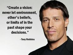 """Create a vision: never let environment, other's beliefs, or limits of in the past shape your decisions."" – Tony Robbins - More Tony Robbins at http://www.evancarmichael.com/Famous-Entrepreneurs/744/summary.php"