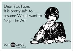 Funny Music Ecard: Dear YouTube, It is pretty safe to assume We all want to 'Skip The Ad'.