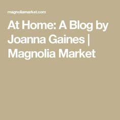 At Home: A Blog by Joanna Gaines | Magnolia Market