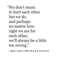 Without Intent- and perhaps we will always be a little too wrong for each other-