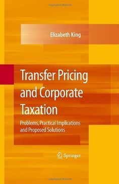 Transfer Pricing and Corporate Taxation: Problems, Practical Implications and Proposed Solutions by Elizabeth King. $59.27