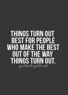"""Things turn out best for people who make the best out of the way things turn out."""