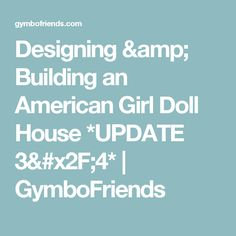Designing & Building an American Girl Doll House *UPDATE 3/4* | GymboFriends