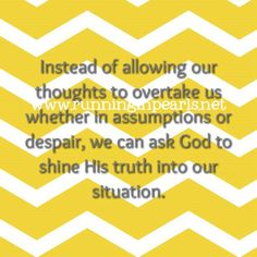 Instead of allowing our thoughts to overtake us whether in assumptions or despair, we can ask God to shine His truth into our situation. (Unglued Bible Study by @RunInPearls)