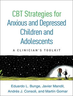 CBT Strategies for Anxious and Depressed Children and Adolescents A Clinician's Toolkit Eduardo L. Bunge, Javier Mandil, Andrés J. Consoli, and Martín Gomar Foreword by Bruce F. Chorpita