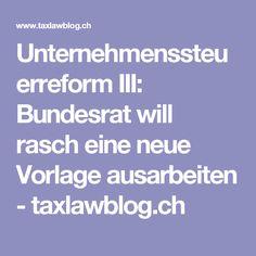 Unternehmenssteuerreform III: Bundesrat will rasch eine neue Vorlage ausarbeiten - taxlawblog.ch Finance, Things To Do, Templates