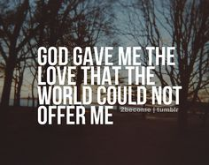 God gave me the love that the world could not offer me.