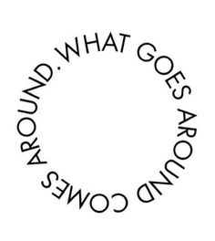 Karma. Or as I like to call it, life. But never try to mess with that circle, or you will just make it so much Bigger.