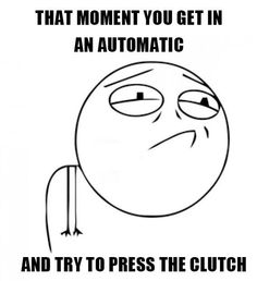 That moment you get in an automatic and try to press the clutch