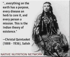 Everything on the Earth has a purpose, every disease an herb to cure it, and every person a mission.  This is the Native American theory of existence.""