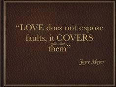 """""""Love does not expose people's faults and talk about them; it covers them.  Believing the best about people and speaking words that build them up is one way of loving them.""""  ~Joyce Meyer"""