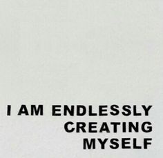I am endlessly creating myself //