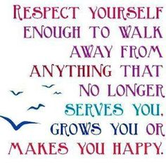 *Respect Yourself Enough To Walk Away From Anything That No Longer Serves You, Grows You Or Makes You Happy.