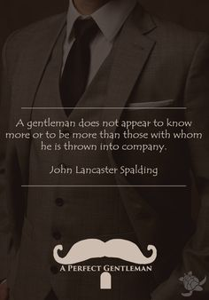 A gentleman does not appear to know more or to be more than those with whom he is thrown into company. - John Lancaster Spalding http://www.wfpblogs.com/author/aperfectmale/