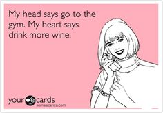 Funny Confession Ecard: My head says go to the gym. My heart says drink more wine.