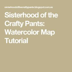 Sisterhood of the Crafty Pants: Watercolor Map Tutorial