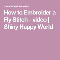 How to Embroider a Fly Stitch - video | Shiny Happy World
