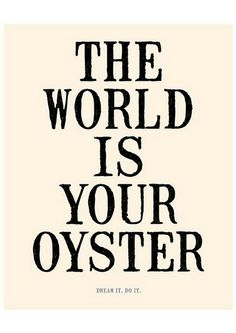 We are the oyster, and it's our job to make the pearl. The pearl is our world and we create it..