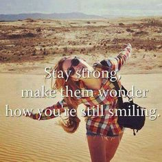 Stay strong, make them wonder how you're still smiling:)