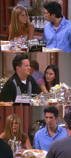 FRIENDS. Rachel: well, I guess we find a divorce lawyer. Chandler: well, I think.. I think.. Ross already has one.