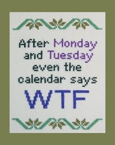 """""""After Monday and Tuesday even the calendar says WTF"""" Cross Stitch Pattern PDF by BlueTopazStitchery Cross Stitch Quotes, Cross Stitch Charts, Cross Stitch Designs, Cross Stitch Patterns, Cross Stitching, Cross Stitch Embroidery, Embroidery Patterns, Plastic Canvas Patterns, Monday Tuesday"""