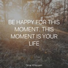 """Quote of the Day """"Be happy for this moment. This moment is your life."""" ― Omar Khayyam http://quotesgram.com/omar-khayyam-quotes/"""