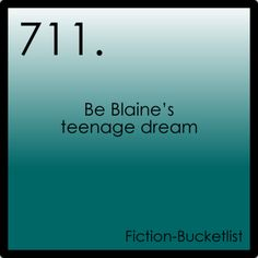 Be Blaine's teenage dream.... This is number one on my list.