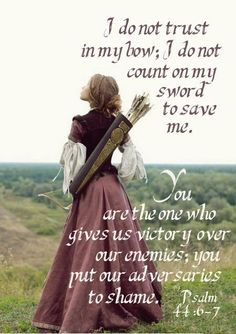 Psalm 44:6-7 I do not trust in my bow, I do not count on my sward to save me. You are the One who gives us victory