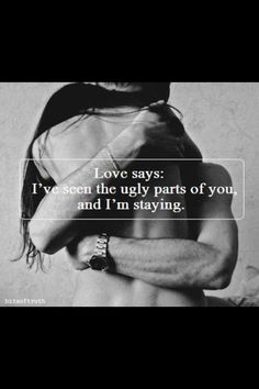 You have seen me be very ugly and you still love me. In this year that Ive known you we have both been through a lot and I love you so much. I want to spend the next lifetime loving you for the good. The bad. The ugly. For everything.
