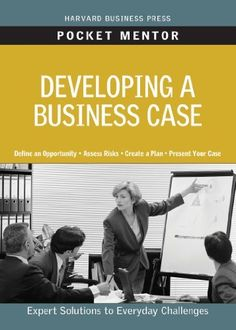 Developing a Business Case (Pocket Mentor) by Harvard Business Review Press. $6.19. 128 pages. Publisher: Harvard Business Review Press (December 2, 2010)