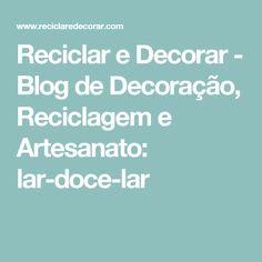 Reciclar e Decorar - Blog de Decoração, Reciclagem e Artesanato: lar-doce-lar