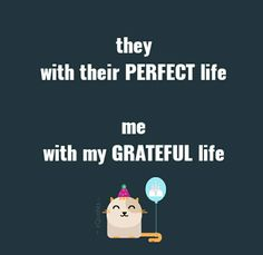 they, with their PERFECT life.  me, with my GRATEFUL life | #zQuotes
